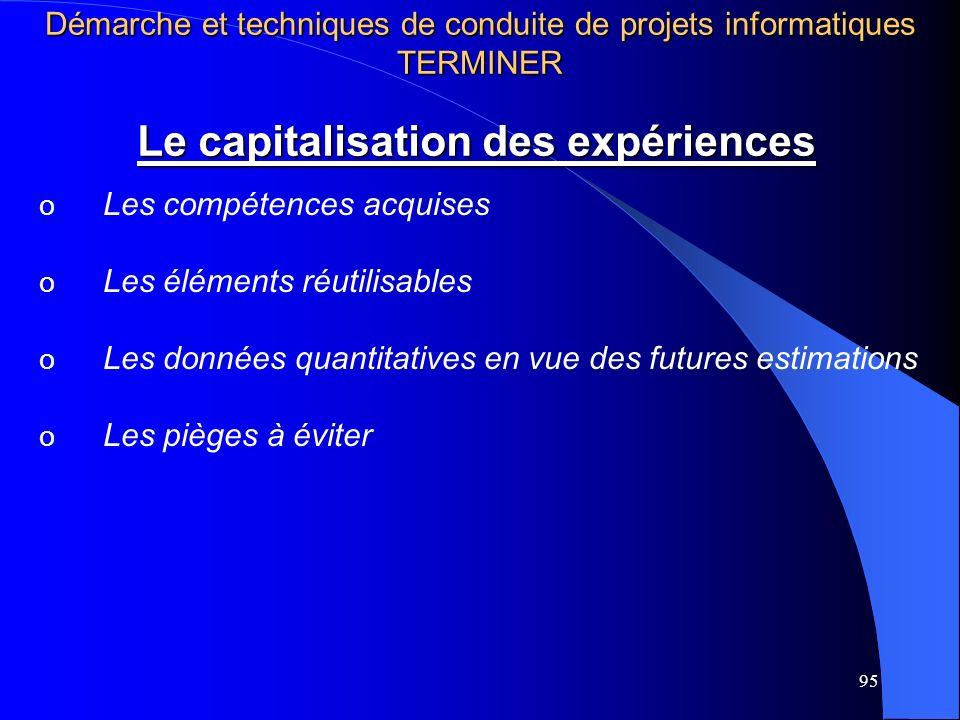 95 Le capitalisation des expériences o Les compétences acquises o Les éléments réutilisables o Les données quantitatives en vue des futures estimation