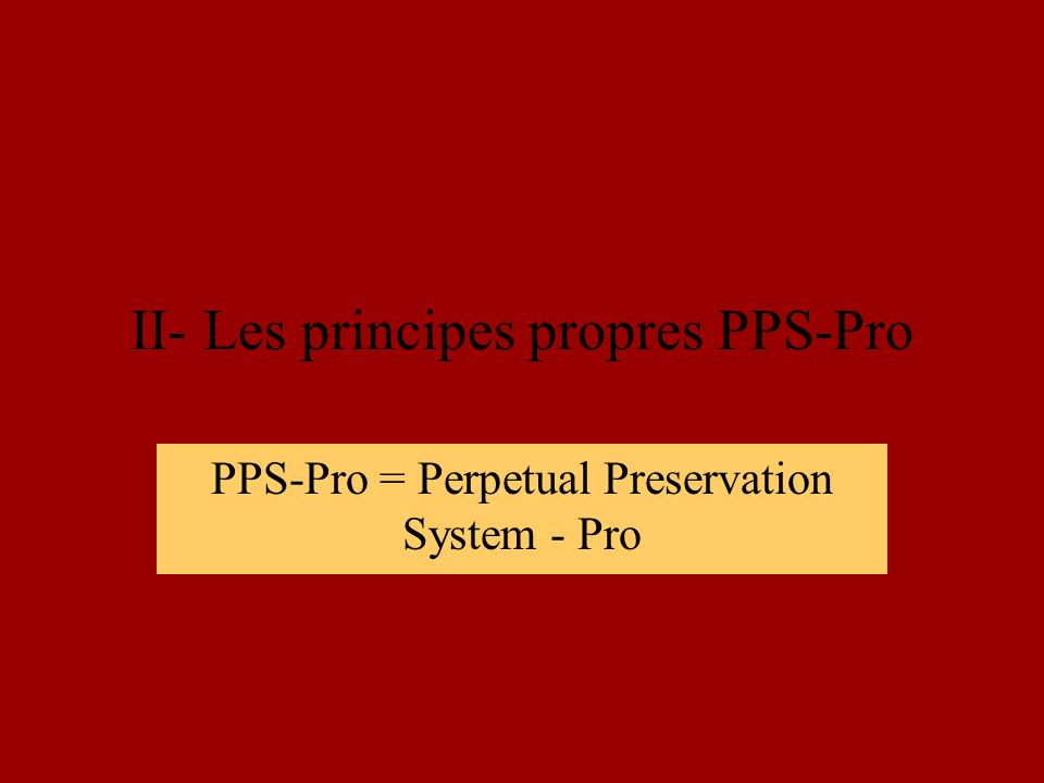 II- Les principes propres PPS-Pro PPS-Pro = Perpetual Preservation System - Pro