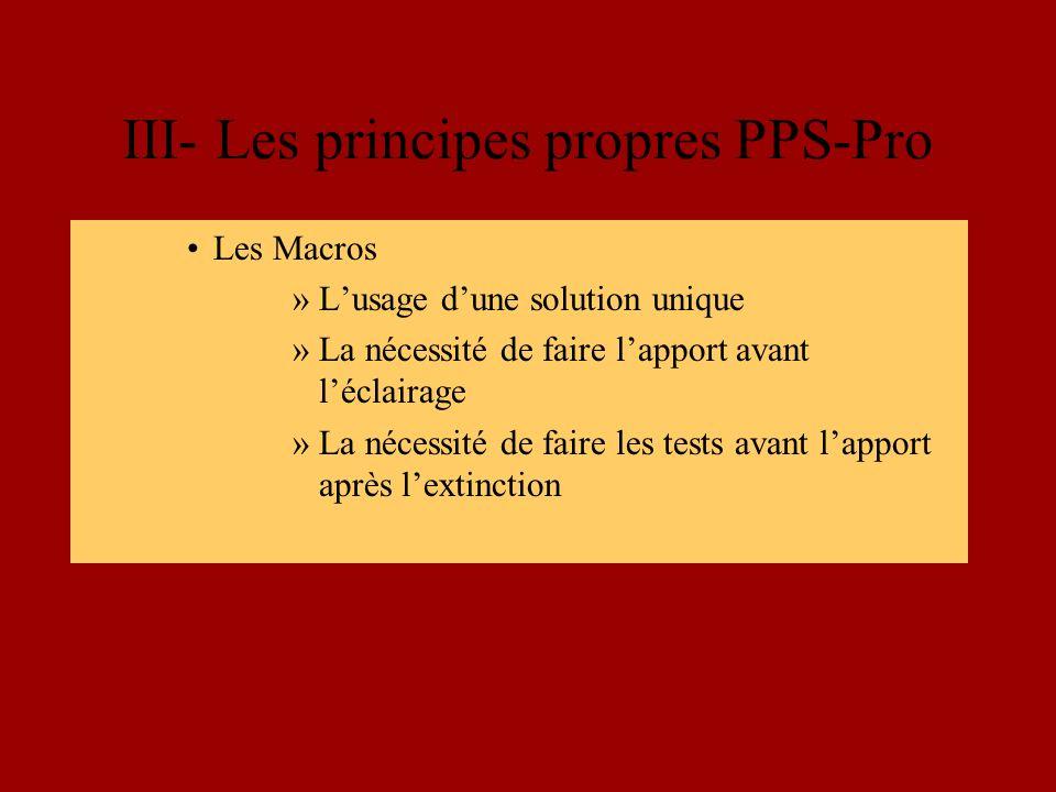 III- Les principes propres PPS-Pro Les Macros »Lusage dune solution unique »La nécessité de faire lapport avant léclairage »La nécessité de faire les tests avant lapport après lextinction