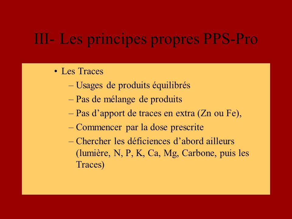 III- Les principes propres PPS-Pro Les Traces –Usages de produits équilibrés –Pas de mélange de produits –Pas dapport de traces en extra (Zn ou Fe), –Commencer par la dose prescrite –Chercher les déficiences dabord ailleurs (lumière, N, P, K, Ca, Mg, Carbone, puis les Traces)