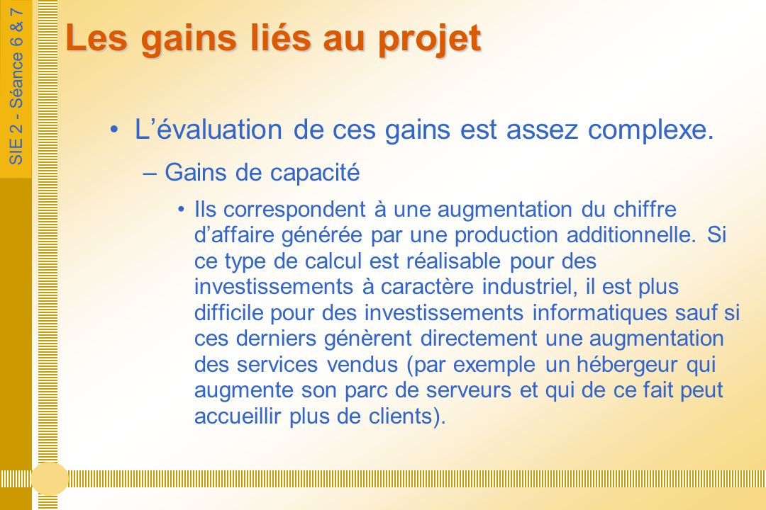 SIE 2 - Séance 6 & 7 Les gains liés au projet Lévaluation de ces gains est assez complexe. –Gains de capacité Ils correspondent à une augmentation du