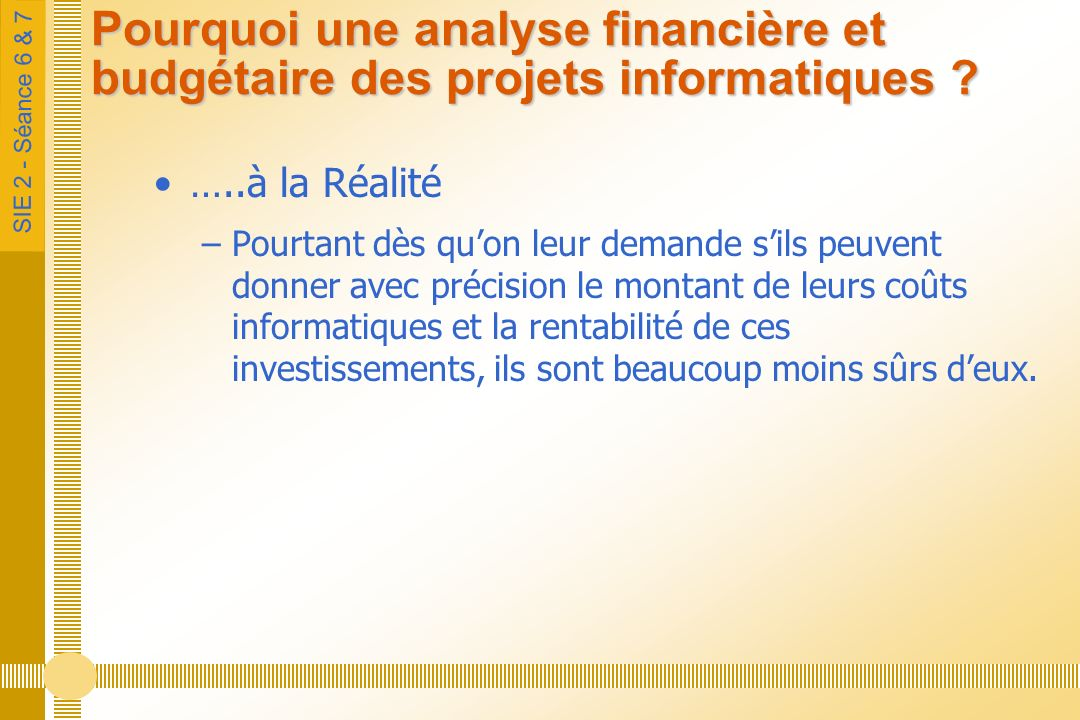 SIE 2 - Séance 6 & 7 Pourquoi une analyse financière et budgétaire des projets informatiques ? …..à la Réalité –Pourtant dès quon leur demande sils pe