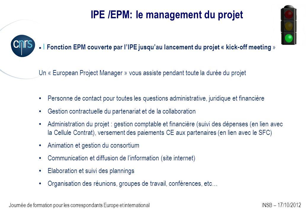 IPE /EPM: le management du projet I Fonction EPM couverte par lIPE jusquau lancement du projet « kick-off meeting » Un « European Project Manager » vous assiste pendant toute la durée du projet Personne de contact pour toutes les questions administrative, juridique et financière Gestion contractuelle du partenariat et de la collaboration Administration du projet : gestion comptable et financière (suivi des dépenses (en lien avec la Cellule Contrat), versement des paiements CE aux partenaires (en lien avec le SFC) Animation et gestion du consortium Communication et diffusion de linformation (site internet) Elaboration et suivi des plannings Organisation des réunions, groupes de travail, conférences, etc… Journée de formation pour les correspondants Europe et international INSB – 17/10/2012