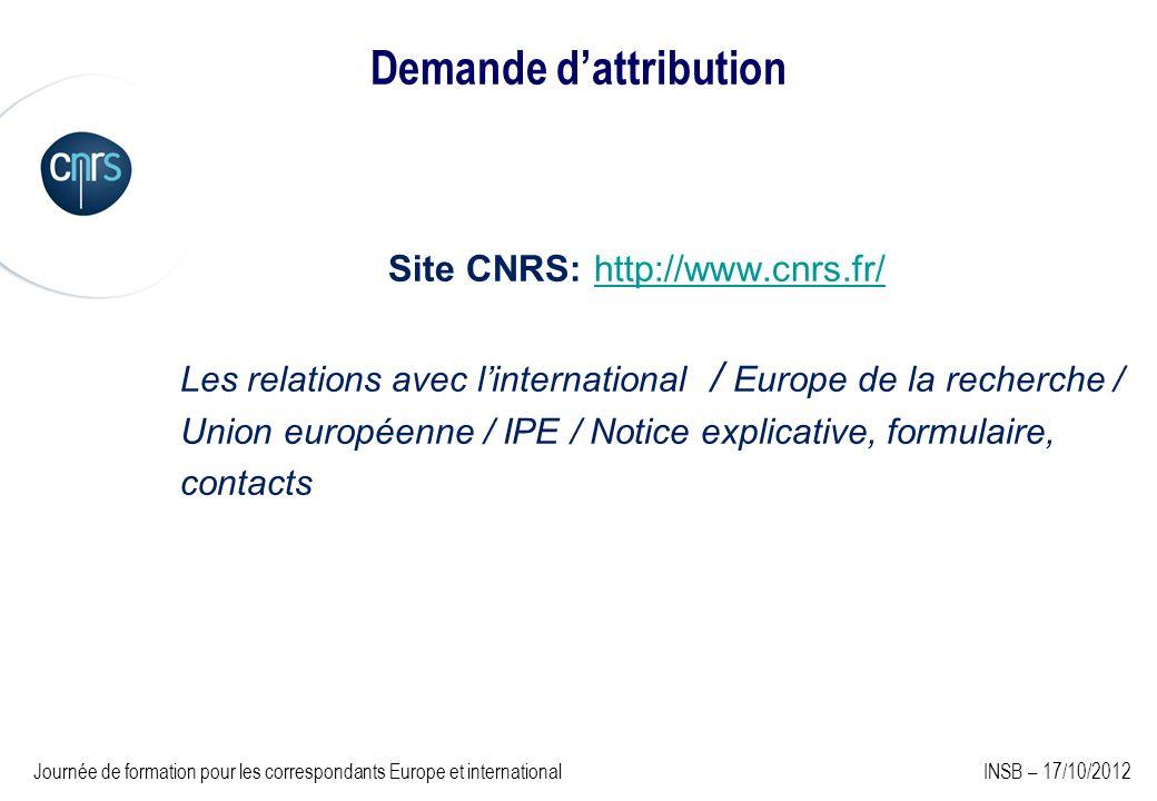 Demande dattribution Site CNRS: http://www.cnrs.fr/http://www.cnrs.fr/ Les relations avec linternational / Europe de la recherche / Union européenne / IPE / Notice explicative, formulaire, contacts Journée de formation pour les correspondants Europe et international INSB – 17/10/2012
