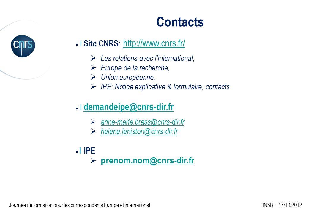 Contacts I Site CNRS: http://www.cnrs.fr/ http://www.cnrs.fr/ Les relations avec linternational, Europe de la recherche, Union européenne, IPE: Notice explicative & formulaire, contacts I demandeipe@cnrs-dir.fr demandeipe@cnrs-dir.fr anne-marie.brass@cnrs-dir.fr helene.leniston@cnrs-dir.fr I IPE prenom.nom@cnrs-dir.fr Journée de formation pour les correspondants Europe et international INSB – 17/10/2012
