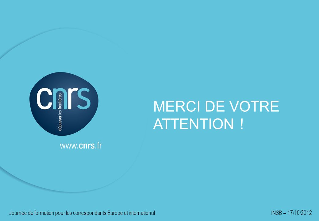 MERCI DE VOTRE ATTENTION ! Journée de formation pour les correspondants Europe et international INSB – 17/10/2012