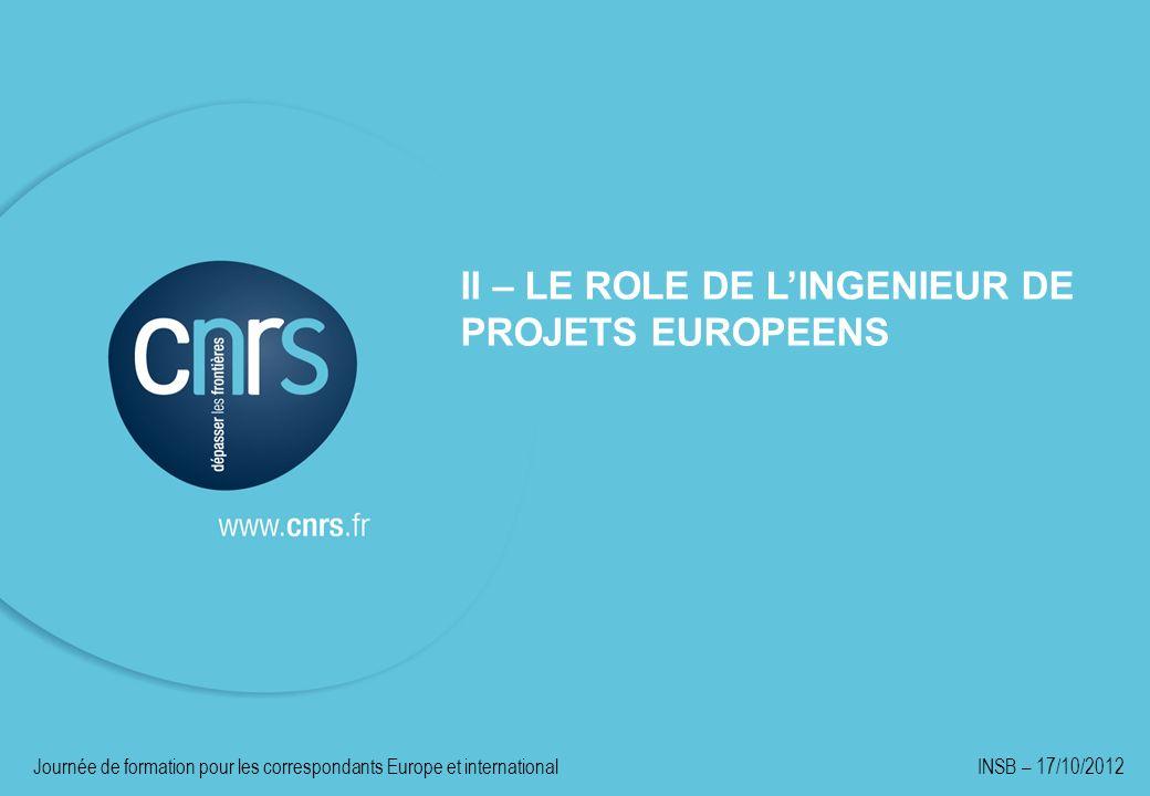 II – LE ROLE DE LINGENIEUR DE PROJETS EUROPEENS Journée de formation pour les correspondants Europe et international INSB – 17/10/2012