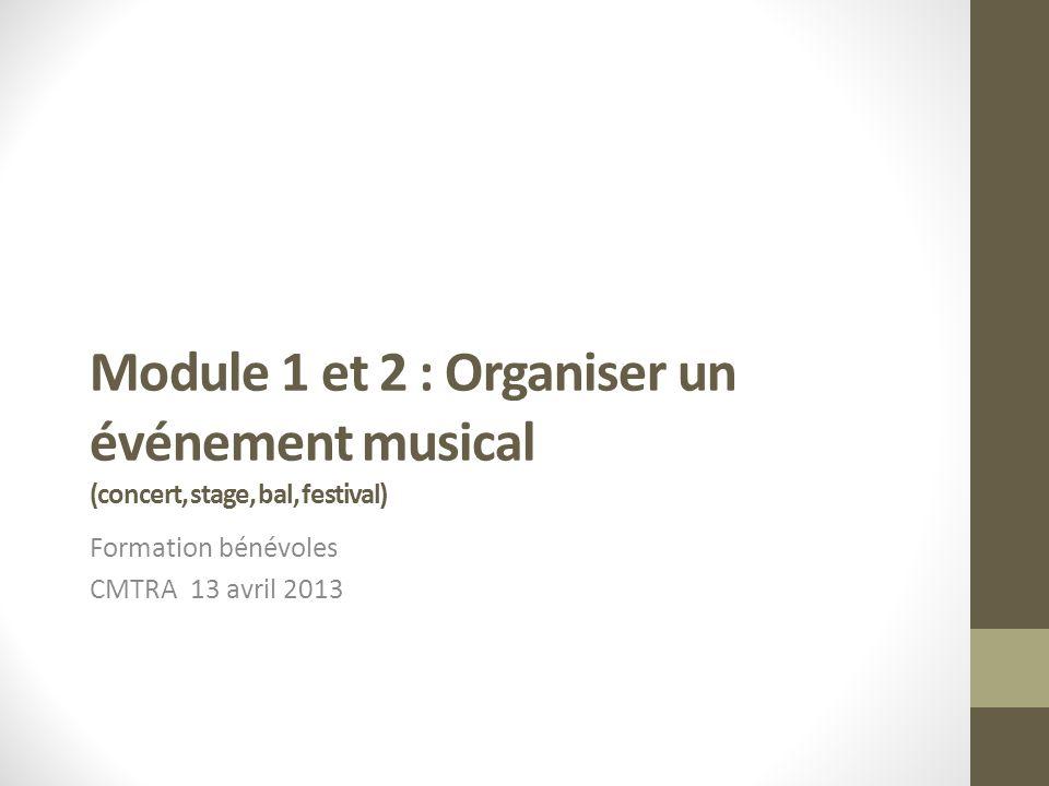Module 1 et 2 : Organiser un événement musical (concert, stage, bal, festival) Formation bénévoles CMTRA 13 avril 2013