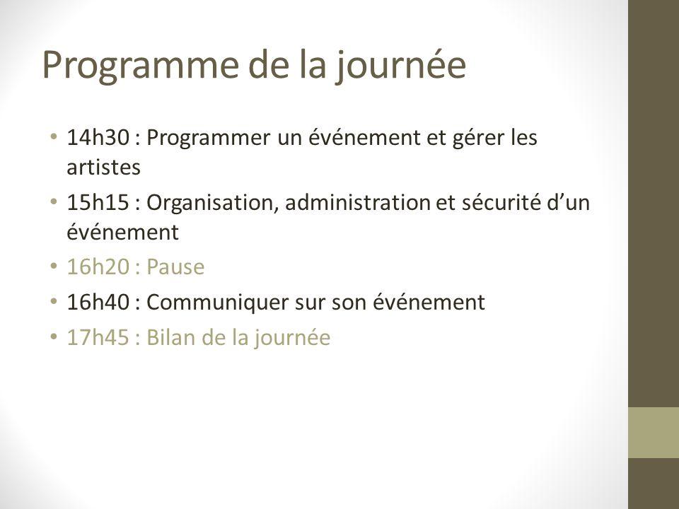Programme de la journée 14h30 : Programmer un événement et gérer les artistes 15h15 : Organisation, administration et sécurité dun événement 16h20 : P