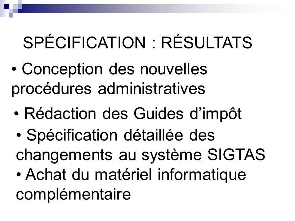 Conception des nouvelles procédures administratives SPÉCIFICATION : RÉSULTATS Spécification détaillée des changements au système SIGTAS Achat du matériel informatique complémentaire Rédaction des Guides dimpôt