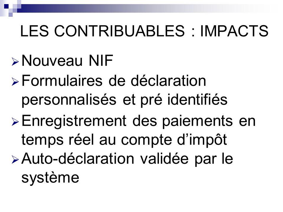 LES CONTRIBUABLES : IMPACTS Nouveau NIF Formulaires de déclaration personnalisés et pré identifiés Enregistrement des paiements en temps réel au compte dimpôt Auto-déclaration validée par le système