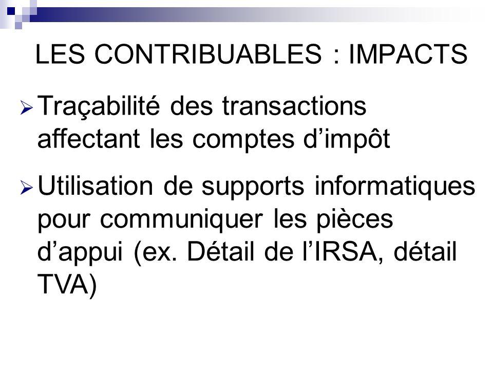 LES CONTRIBUABLES : IMPACTS Traçabilité des transactions affectant les comptes dimpôt Utilisation de supports informatiques pour communiquer les pièces dappui (ex.