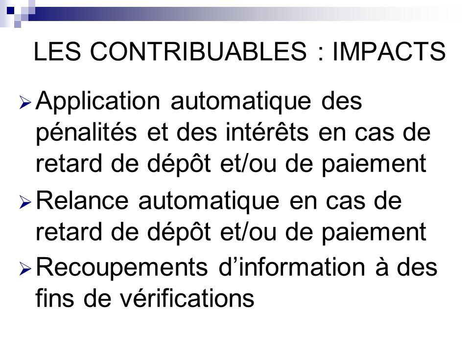 LES CONTRIBUABLES : IMPACTS Application automatique des pénalités et des intérêts en cas de retard de dépôt et/ou de paiement Relance automatique en cas de retard de dépôt et/ou de paiement Recoupements dinformation à des fins de vérifications