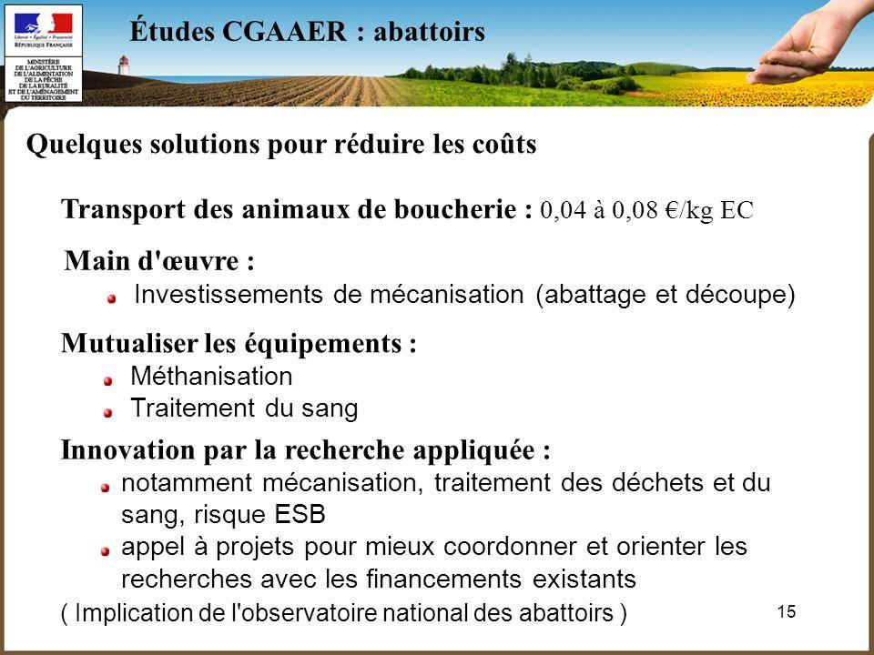 15 Études CGAAER : abattoirs Quelques solutions pour réduire les coûts Transport des animaux de boucherie : 0,04 à 0,08 /kg EC Main d'œuvre : Investis