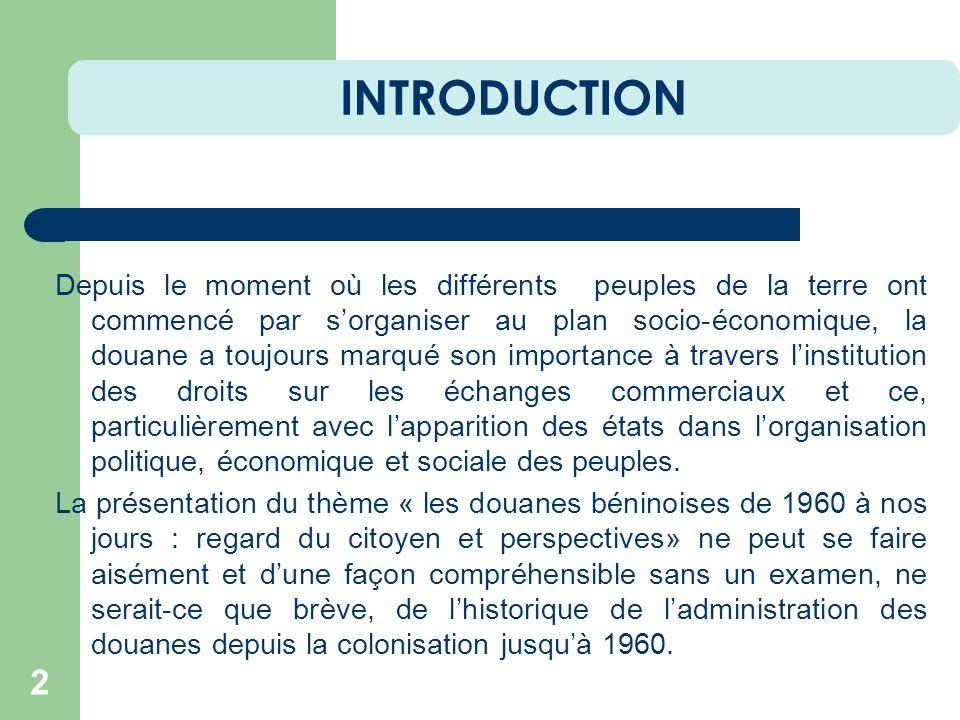 INTRODUCTION 2 Depuis le moment où les différents peuples de la terre ont commencé par sorganiser au plan socio-économique, la douane a toujours marqu