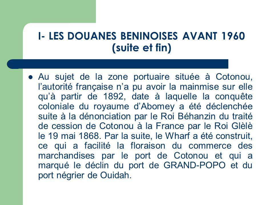 I- LES DOUANES BENINOISES AVANT 1960 (suite et fin) Au sujet de la zone portuaire située à Cotonou, lautorité française na pu avoir la mainmise sur el