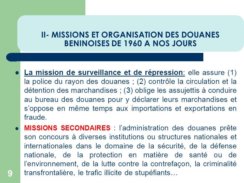 II- MISSIONS ET ORGANISATION DES DOUANES BENINOISES DE 1960 A NOS JOURS 9 La mission de surveillance et de répression: elle assure (1) la police du ra