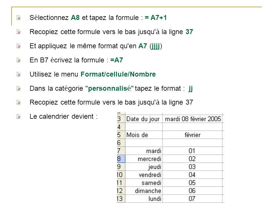 S é lectionnez A8 et tapez la formule : = A7+1 Recopiez cette formule vers le bas jusqu' à la ligne 37 Et appliquez le même format qu'en A7 (jjjj) En