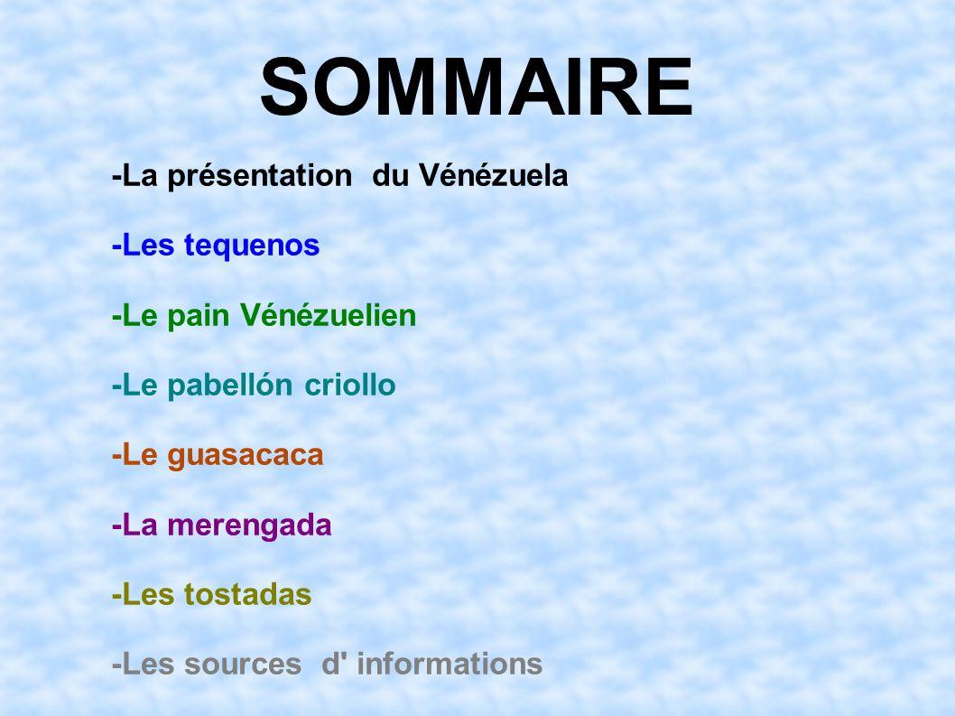SOMMAIRE -La présentation du Vénézuela -Les tequenos -Le pain Vénézuelien -Le pabellón criollo -Le guasacaca -La merengada -Les tostadas -Les sources