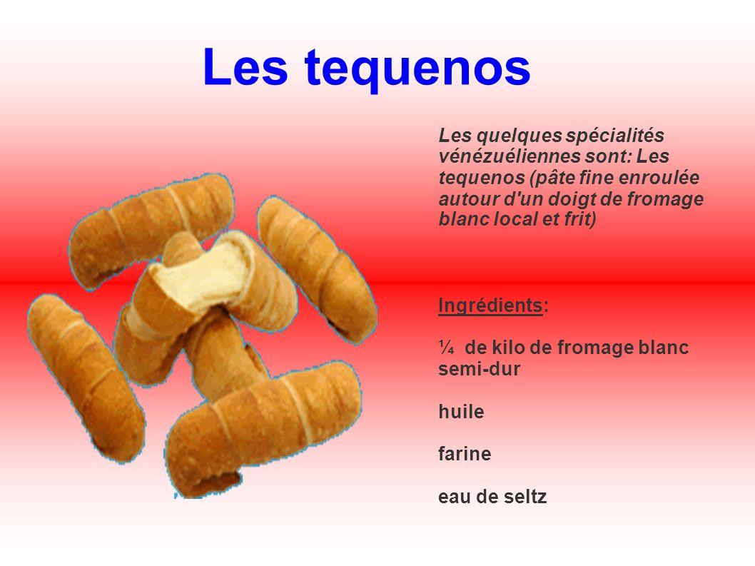 Les tequenos Les quelques spécialités vénézuéliennes sont: Les tequenos (pâte fine enroulée autour d'un doigt de fromage blanc local et frit) Ingrédie