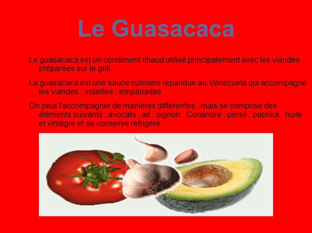 Le Guasacaca Le guasacaca est un condiment chaud utilisé principalement avec les viandes préparées sur le grill. La guasacaca est une sauce culinaire
