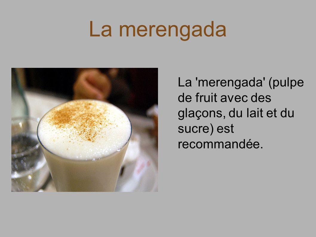 La merengada La 'merengada' (pulpe de fruit avec des glaçons, du lait et du sucre) est recommandée.