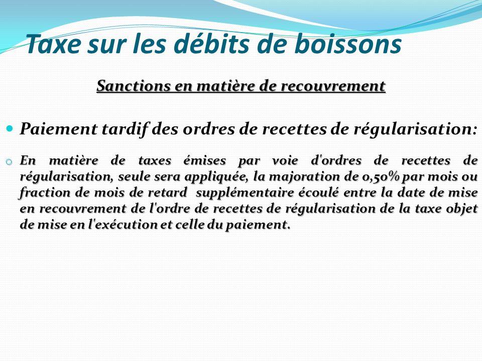 Taxe sur les débits de boissons Sanctions en matière de recouvrement Paiement tardif des ordres de recettes de régularisation: o En matière de taxes é