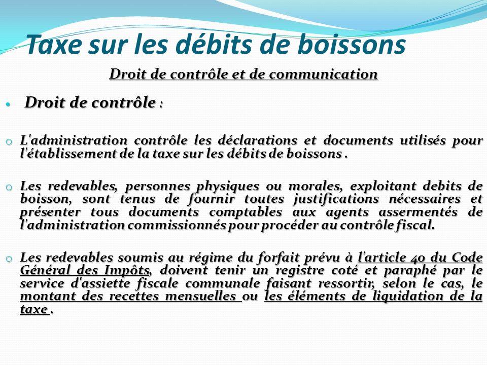 Taxe sur les débits de boissons Droit de contrôle et de communication Droit de contrôle : Droit de contrôle : o L'administration contrôle les déclarat