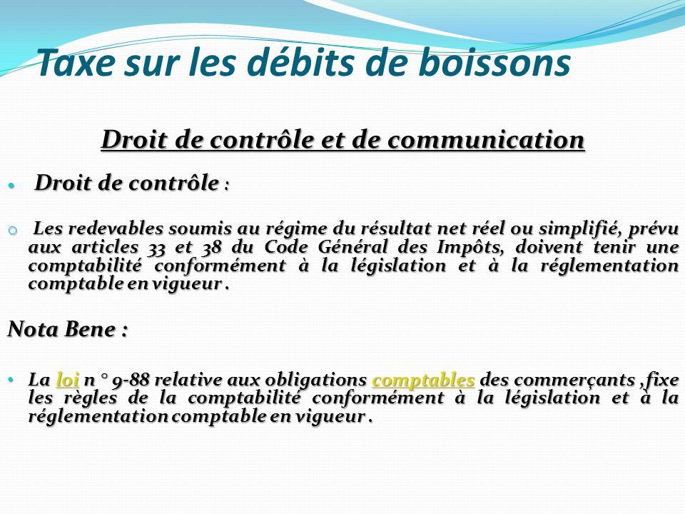 Taxe sur les débits de boissons Droit de contrôle et de communication Droit de contrôle : Droit de contrôle : o Les redevables soumis au régime du rés