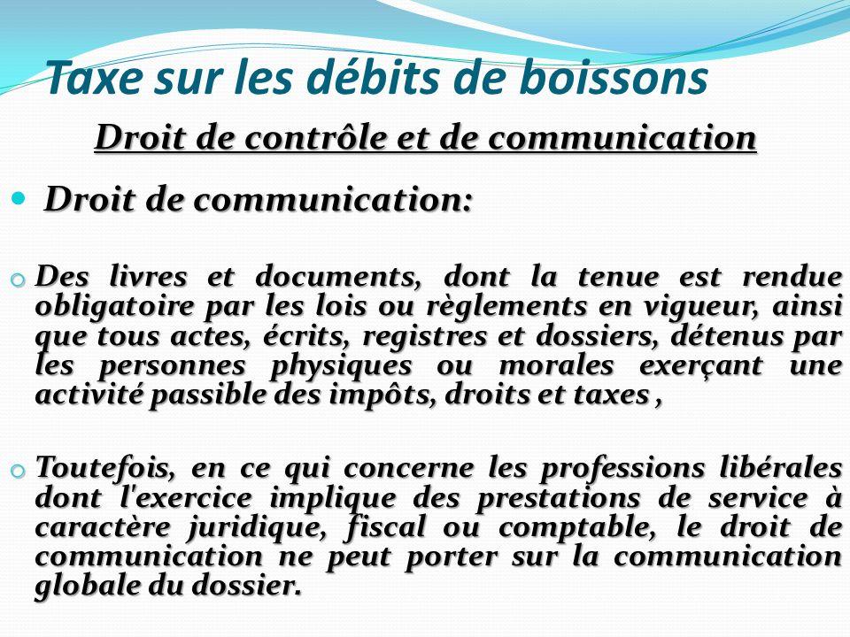 Taxe sur les débits de boissons Droit de contrôle et de communication Droit de communication: o Des livres et documents, dont la tenue est rendue obli