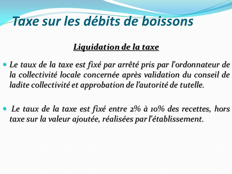 Taxe sur les débits de boissons Liquidation de la taxe Le taux de la taxe est fixé par arrêté pris par l'ordonnateur de la collectivité locale concern