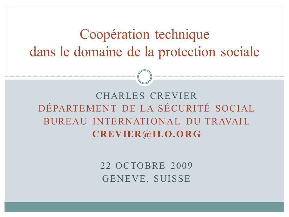 CHARLES CREVIER DÉPARTEMENT DE LA SÉCURITÉ SOCIAL BUREAU INTERNATIONAL DU TRAVAIL CREVIER@ILO.ORG 22 OCTOBRE 2009 GENEVE, SUISSE Coopération technique