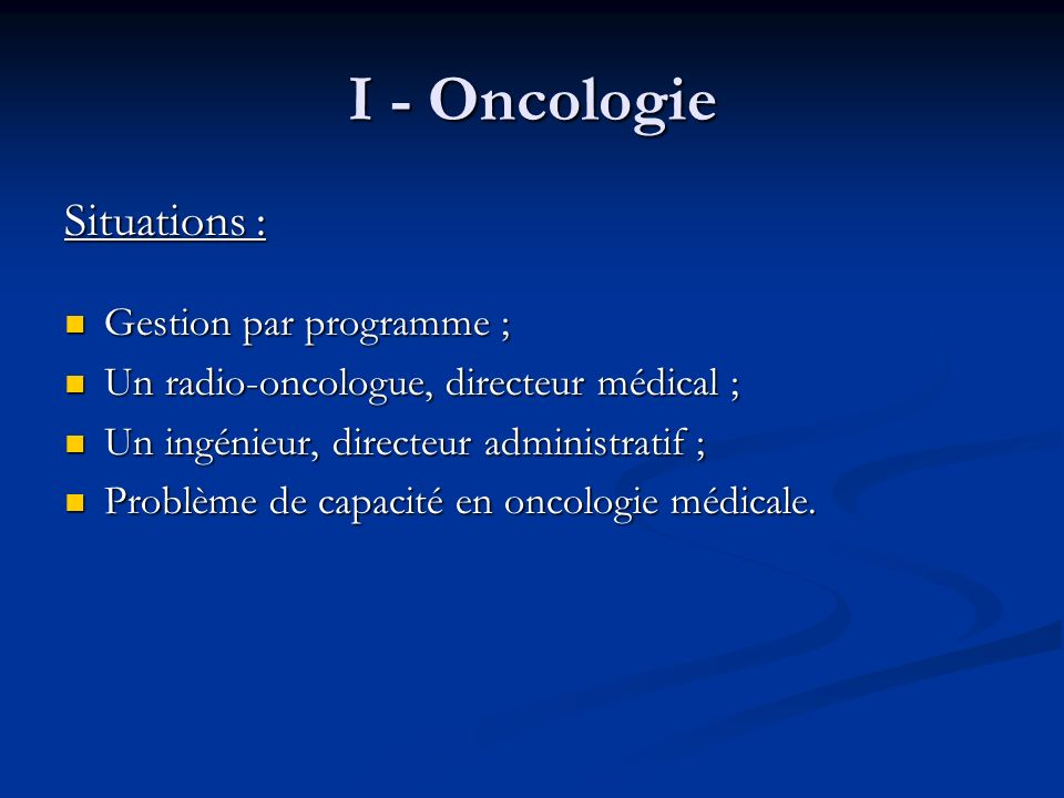 I - Oncologie Situations : Gestion par programme ; Gestion par programme ; Un radio-oncologue, directeur médical ; Un radio-oncologue, directeur médic