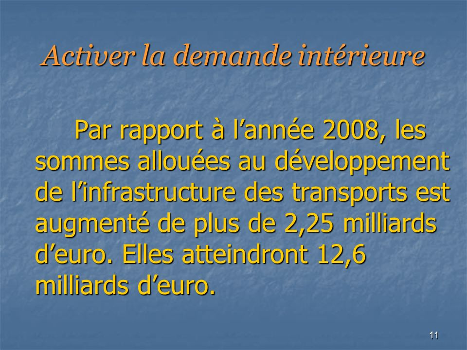 11 Activer la demande intérieure Par rapport à lannée 2008, les sommes allouées au développement de linfrastructure des transports est augmenté de plus de 2,25 milliards deuro.