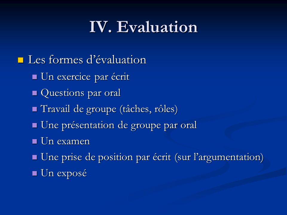IV. Evaluation Les formes dévaluation Les formes dévaluation Un exercice par écrit Un exercice par écrit Questions par oral Questions par oral Travail