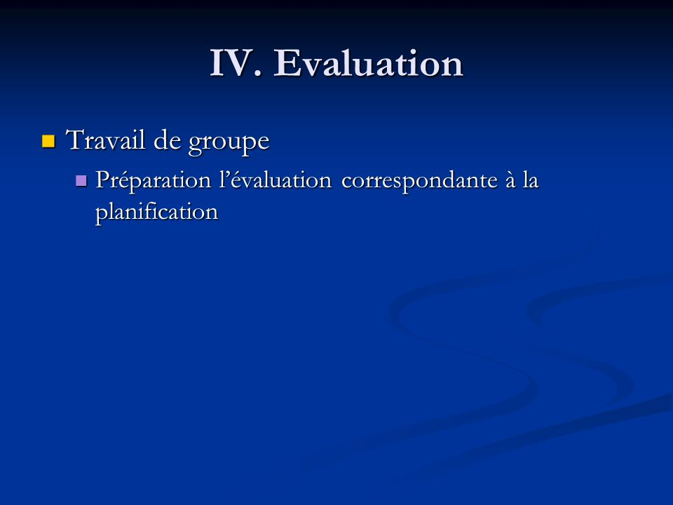 IV. Evaluation Travail de groupe Travail de groupe Préparation lévaluation correspondante à la planification Préparation lévaluation correspondante à