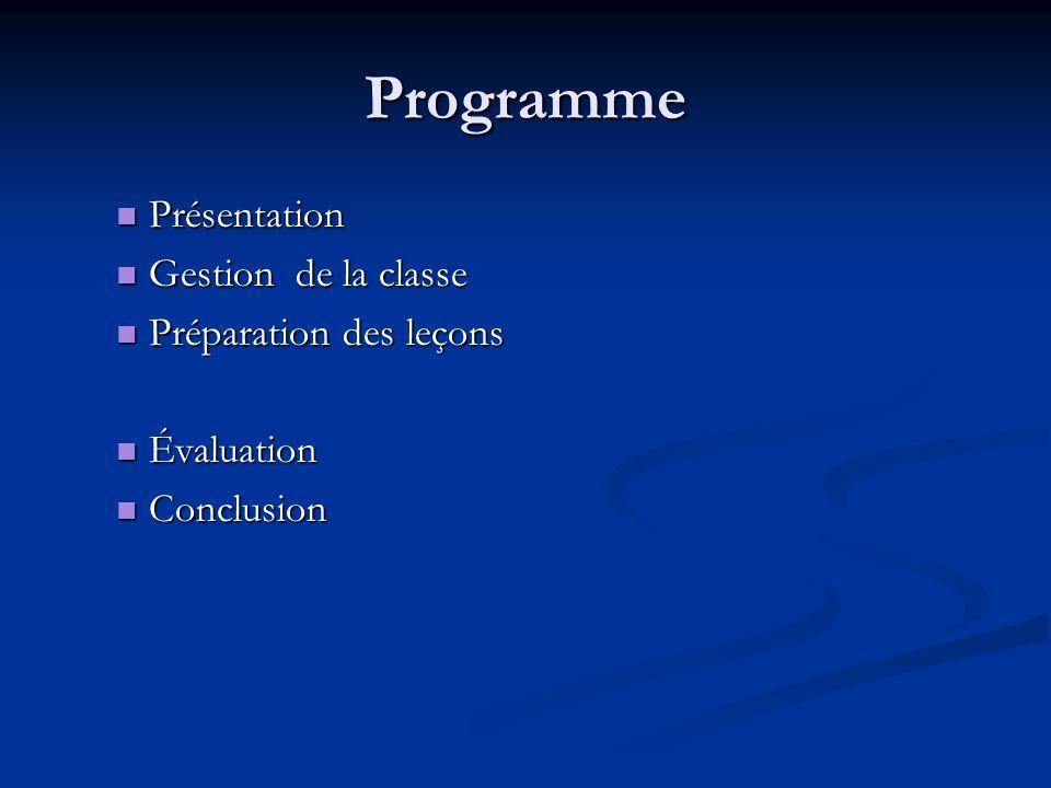 Programme Présentation Présentation Gestion de la classe Gestion de la classe Préparation des leçons Préparation des leçons Évaluation Évaluation Conclusion Conclusion