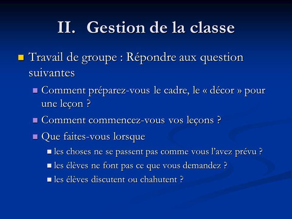 II.Gestion de la classe Travail de groupe : Répondre aux question suivantes Travail de groupe : Répondre aux question suivantes Comment préparez-vous le cadre, le « décor » pour une leçon .