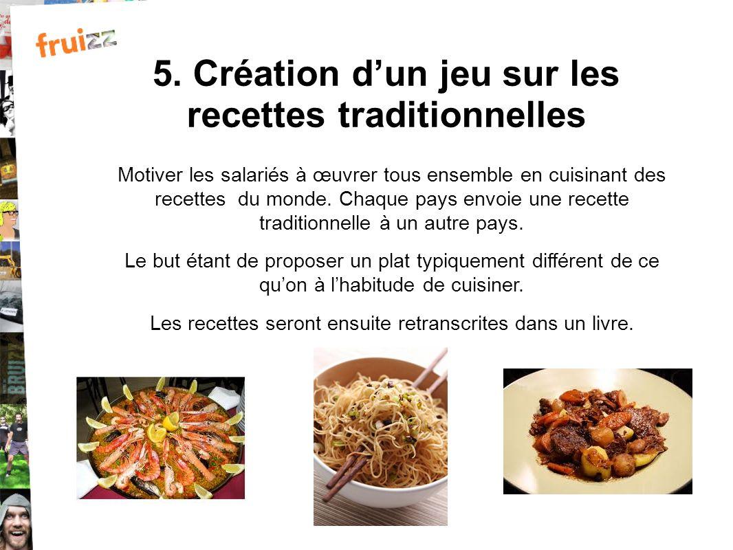5. Création dun jeu sur les recettes traditionnelles Motiver les salariés à œuvrer tous ensemble en cuisinant des recettes du monde. Chaque pays envoi