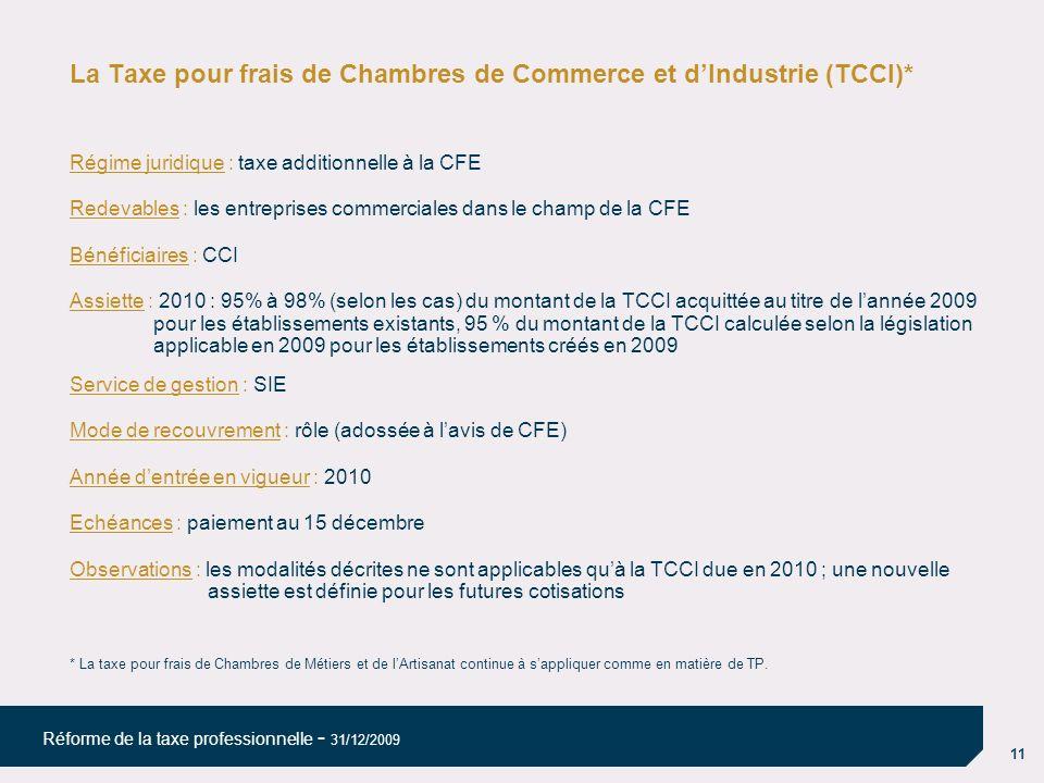 11 Réforme de la taxe professionnelle - 31/12/2009 La Taxe pour frais de Chambres de Commerce et dIndustrie (TCCI)* Régime juridique : taxe additionne