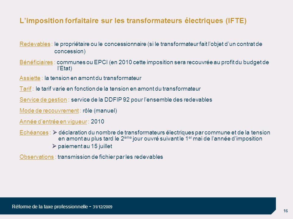 16 Réforme de la taxe professionnelle - 31/12/2009 Limposition forfaitaire sur les transformateurs électriques (IFTE) Redevables : le propriétaire ou