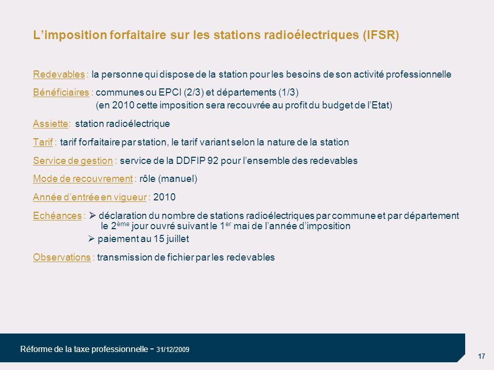 17 Réforme de la taxe professionnelle - 31/12/2009 Limposition forfaitaire sur les stations radioélectriques (IFSR) Redevables : la personne qui dispo