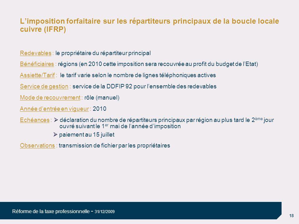 18 Réforme de la taxe professionnelle - 31/12/2009 Limposition forfaitaire sur les répartiteurs principaux de la boucle locale cuivre (IFRP) Redevable