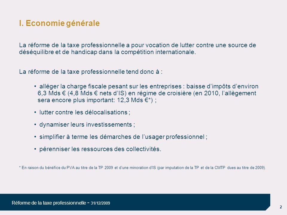 2 Réforme de la taxe professionnelle - 31/12/2009 I. Economie générale La réforme de la taxe professionnelle a pour vocation de lutter contre une sour