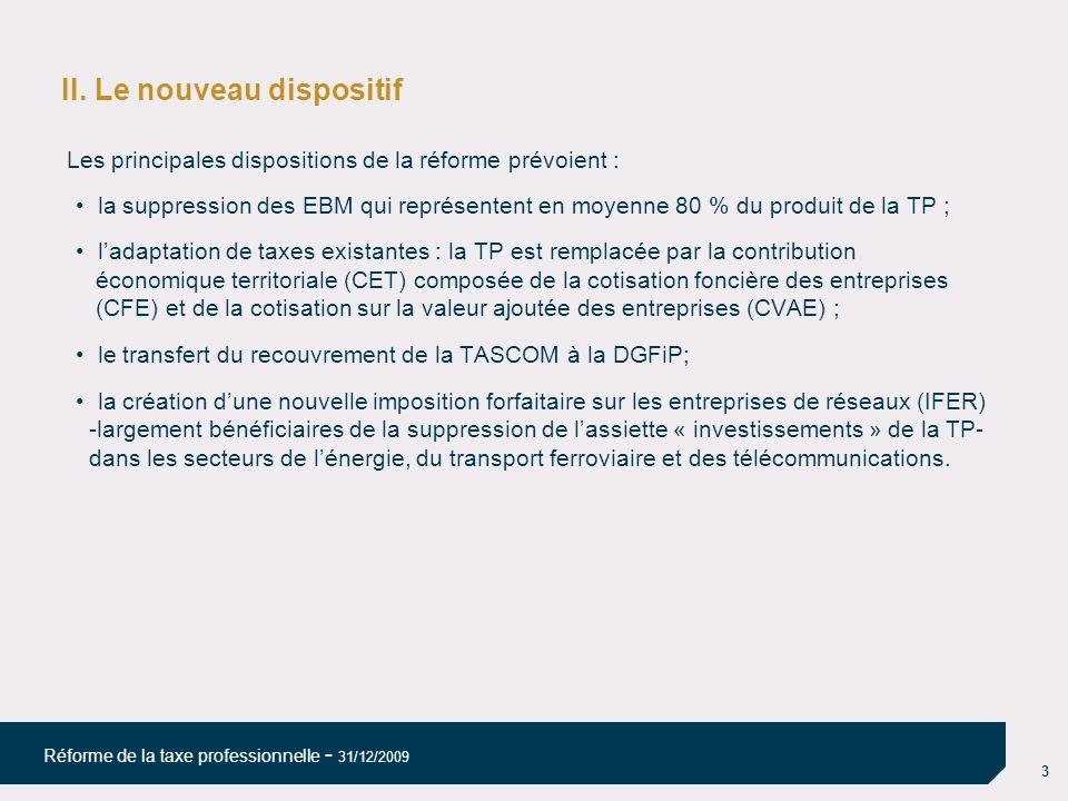 3 Réforme de la taxe professionnelle - 31/12/2009 II. Le nouveau dispositif Les principales dispositions de la réforme prévoient : la suppression des