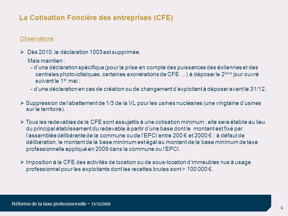 6 Réforme de la taxe professionnelle - 31/12/2009 La Cotisation Foncière des entreprises (CFE) Observations : Dès 2010, la déclaration 1003 est suppri