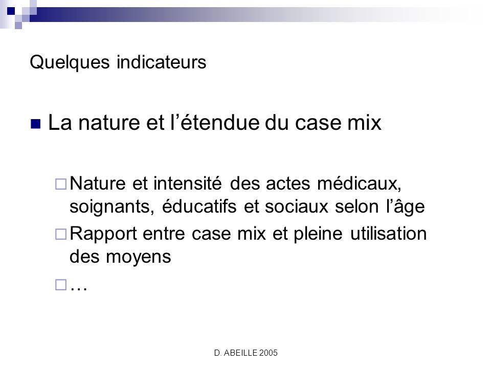 D. ABEILLE 2005 Quelques indicateurs La nature et létendue du case mix Nature et intensité des actes médicaux, soignants, éducatifs et sociaux selon l