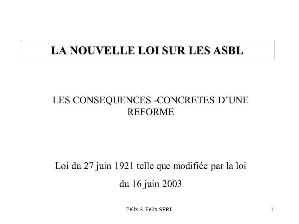 Felix & Felix SPRL1 LA NOUVELLE LOI SUR LES ASBL LES CONSEQUENCES -CONCRETES DUNE REFORME Loi du 27 juin 1921 telle que modifiée par la loi du 16 juin 2003