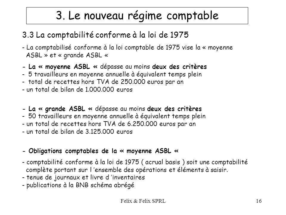 Felix & Felix SPRL16 3.3 La comptabilité conforme à la loi de 1975 - La comptabilisé conforme à la loi comptable de 1975 vise la « moyenne ASBL » et « grande ASBL « - La « moyenne ASBL « dépasse au moins deux des critères - 5 travailleurs en moyenne annuelle à équivalent temps plein - total de recettes hors TVA de 250.000 euros par an - un total de bilan de 1.000.000 euros - La « grande ASBL « dépasse au moins deux des critères - 50 travailleurs en moyenne annuelle à équivalent temps plein - un total de recettes hors TVA de 6.250.000 euros par an - un total de bilan de 3.125.000 euros - Obligations comptables de la « moyenne ASBL « - comptabilité conforme à la loi de 1975 ( acrual basis ) soit une comptabilité complète portant sur l ensemble des opérations et éléments à saisir.