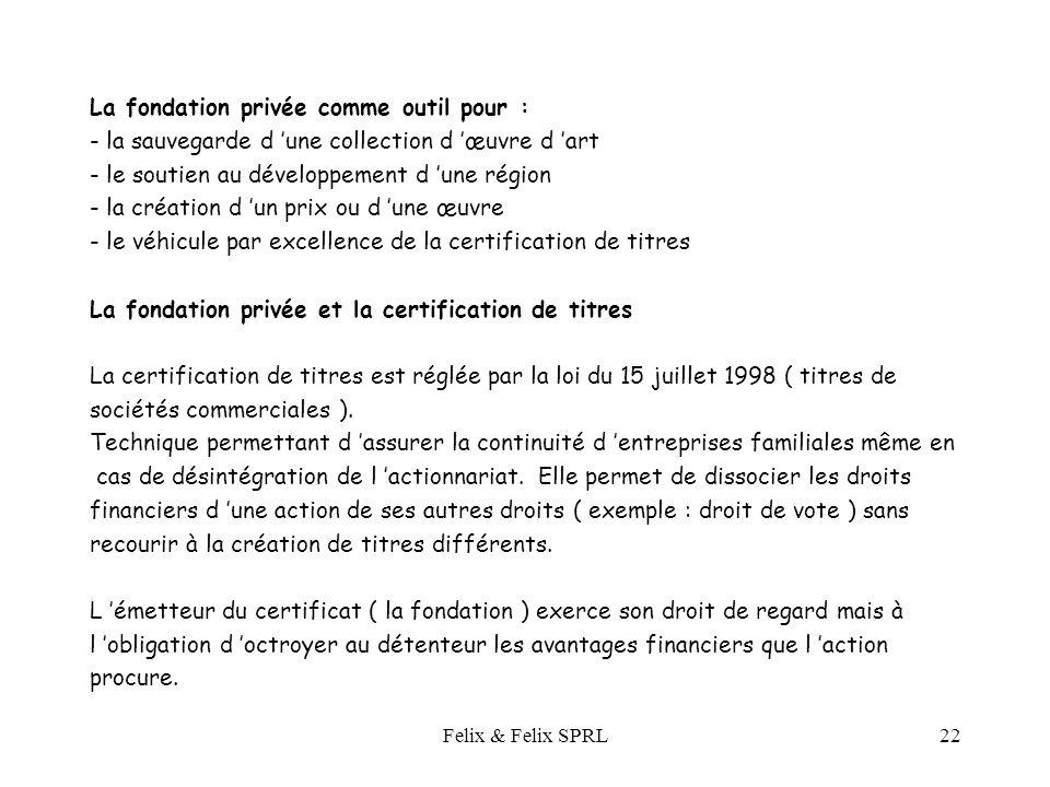 Felix & Felix SPRL22 La fondation privée comme outil pour : - la sauvegarde d une collection d œuvre d art - le soutien au développement d une région - la création d un prix ou d une œuvre - le véhicule par excellence de la certification de titres La fondation privée et la certification de titres La certification de titres est réglée par la loi du 15 juillet 1998 ( titres de sociétés commerciales ).